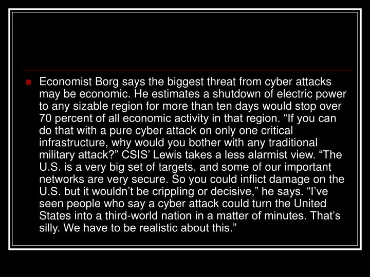 """Economist Borg says the biggest threat from cyber attacks may be economic. He estimates a shutdown of electric power to any sizable region for more than ten days would stop over 70 percent of all economic activity in that region. """"If you can do that with a pure cyber attack on only one critical infrastructure, why would you bother with any traditional military attack?"""" CSIS' Lewis takes a less alarmist view. """"The U.S. is a very big set of targets, and some of our important networks are very secure. So you could inflict damage on the U.S. but it wouldn't be crippling or decisive,"""" he says. """"I've seen people who say a cyber attack could turn the United States into a third-world nation in a matter of minutes. That's silly. We have to be realistic about this."""""""