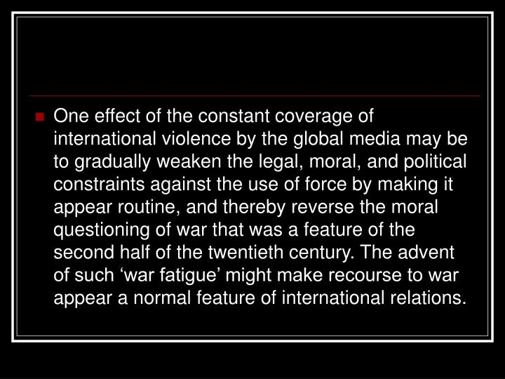 One effect of the constant coverage of international violence by the global media may be to gradually weaken the legal, moral, and political constraints against the use of force by making it appear routine, and thereby reverse the moral questioning of war that was a feature of the second half of the twentieth century. The advent of such 'war fatigue' might make recourse to war appear a normal feature of international relations.