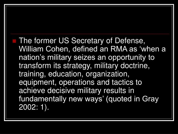 The former US Secretary of Defense, William Cohen, defined an RMA as 'when a nation's military seizes an opportunity to transform its strategy, military doctrine, training, education, organization, equipment, operations and tactics to achieve decisive military results in fundamentally new ways' (quoted in Gray 2002: 1).