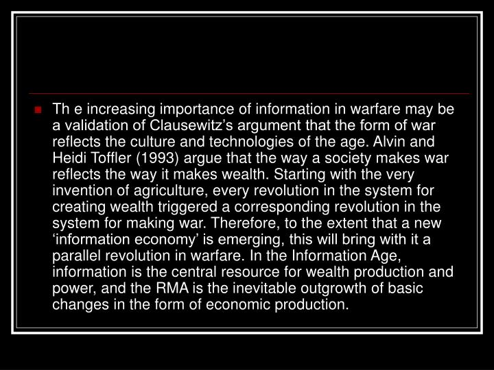Th e increasing importance of information in warfare may be a validation of Clausewitz's argument that the form of war reflects the culture and technologies of the age. Alvin and Heidi Toffler (1993) argue that the way a society makes war reflects the way it makes wealth. Starting with the very invention of agriculture, every revolution in the system for creating wealth triggered a corresponding revolution in the system for making war. Therefore, to the extent that a new 'information economy' is emerging, this will bring with it a parallel revolution in warfare. In the Information Age, information is the central resource for wealth production and power, and the RMA is the inevitable outgrowth of basic changes in the form of economic production.