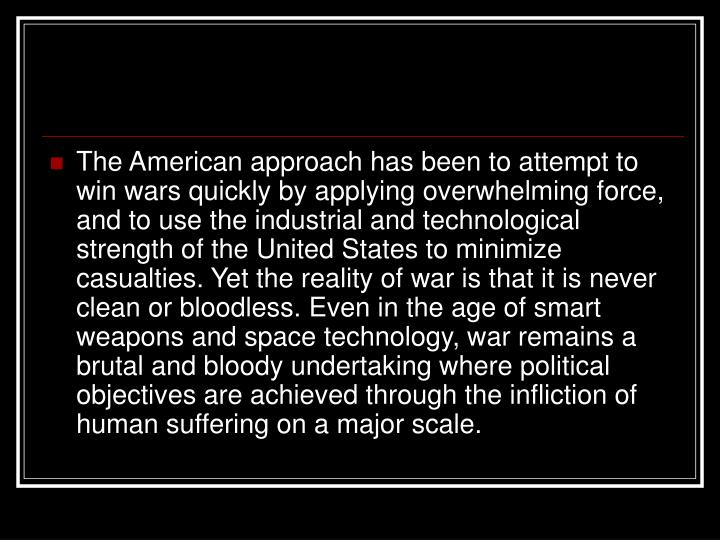 The American approach has been to attempt to win wars quickly by applying overwhelming force, and to use the industrial and technological strength of the United States to minimize casualties. Yet the reality of war is that it is never clean or bloodless. Even in the age of smart weapons and space technology, war remains a brutal and bloody undertaking where political objectives are achieved through the infliction of human suffering on a major scale.