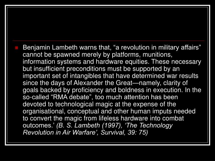 """Benjamin Lambeth warns that, """"a revolution in military affairs"""" cannot be spawned merely by platforms, munitions, information systems and hardware equities. These necessary but insufficient preconditions must be supported by an important set of intangibles that have determined war results since the days of Alexander the Great—namely, clarity of goals backed by proficiency and boldness in execution. In the so-called """"RMA debate"""", too much attention has been devoted to technological magic at the expense of the organisational, conceptual and other human imputs needed to convert the magic from lifeless hardware into combat outcomes.'"""