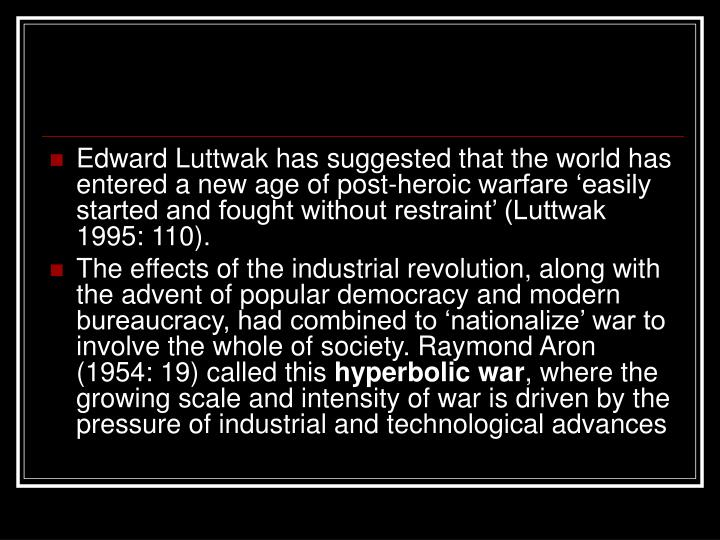 Edward Luttwak has suggested that the world has entered a new age of post-heroic warfare 'easily started and fought without restraint' (Luttwak 1995: 110).