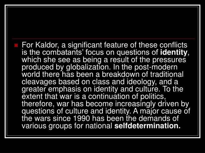 For Kaldor, a significant feature of these conflicts is the combatants' focus on questions of