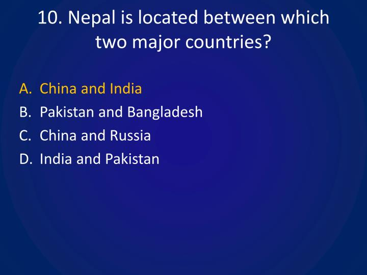 10. Nepal is located between which two major countries?