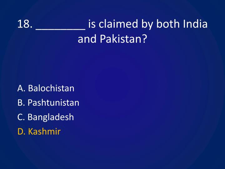 18. ________ is claimed by both India and Pakistan?