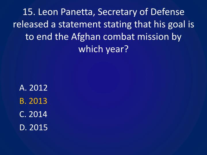 15. Leon Panetta, Secretary of Defense released a statement stating that his goal is to end the Afghan combat mission by which year?