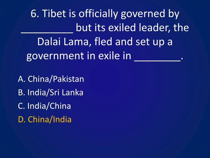 6. Tibet is officially governed by _________ but its exiled leader, the Dalai Lama, fled and set up a government in exile in ________.