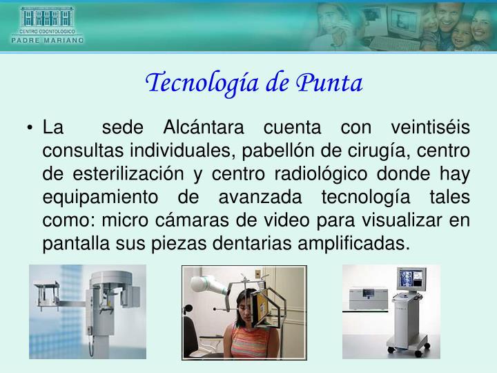 La  sede Alcántara cuenta con veintiséis consultas individuales, pabellón de cirugía, centro de esterilización y centro radiológico donde hay equipamiento de avanzada tecnología tales como: micro cámaras de video para visualizar en pantalla sus piezas dentarias amplificadas.