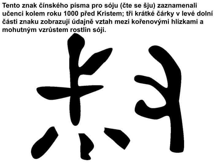 Tento znak čínského písma pro sóju (čte se šju) zaznamenali učenci kolem roku 1000 před Kristem; tři krátké čárky v levé dolní části znaku zobrazují údajně vztah mezi kořenovými hlízkami a mohutným vzrůstem rostlin sóji.