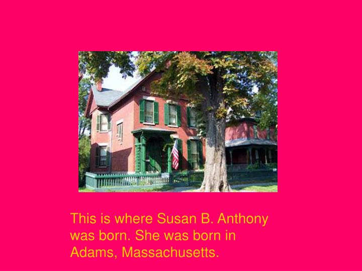 This is where Susan B. Anthony was born. She was born in Adams, Massachusetts.