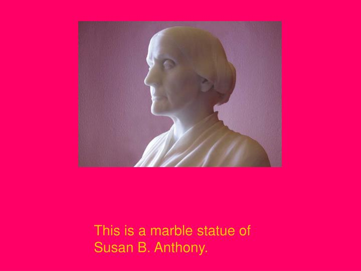 This is a marble statue of Susan B. Anthony.