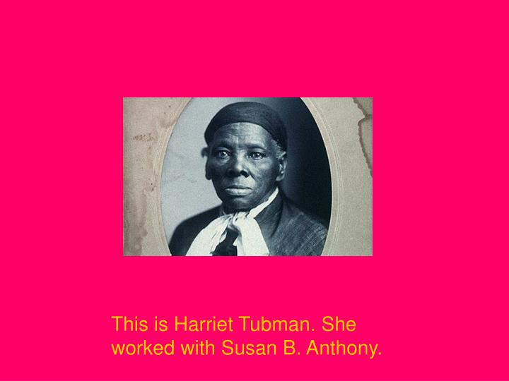 This is Harriet Tubman. She worked with Susan B. Anthony.