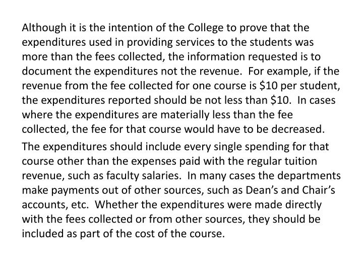 Although it is the intention of the College to prove that the expenditures used in providing services to the students was more than the fees collected, the information requested is to document the expenditures not the revenue.  For example, if the revenue from the fee collected for one course is $10 per student, the expenditures reported should be not less than $10.  In cases where the expenditures