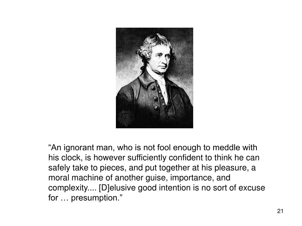 """""""An ignorant man, who is not fool enough to meddle with his clock, is however sufficiently confident to think he can safely take to pieces, and put together at his pleasure, a moral machine of another guise, importance, and complexity.... [D]elusive good intention is no sort of excuse for … presumption."""""""