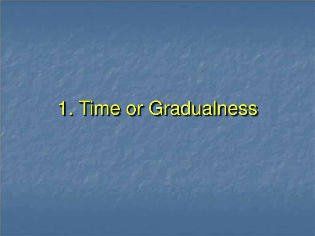 1. Time or Gradualness