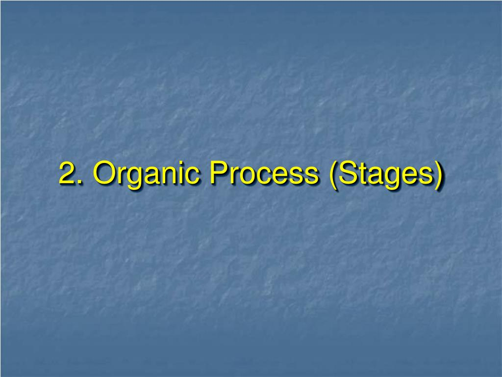 2. Organic Process (Stages)