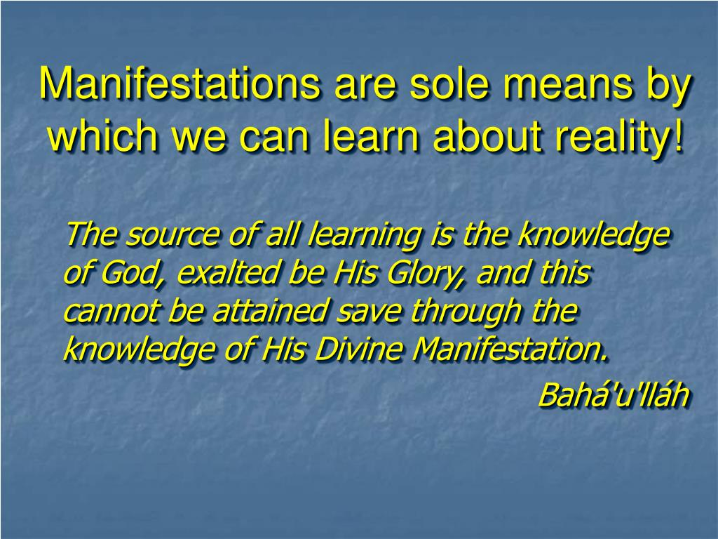 Manifestations are sole means by which we can learn about reality!