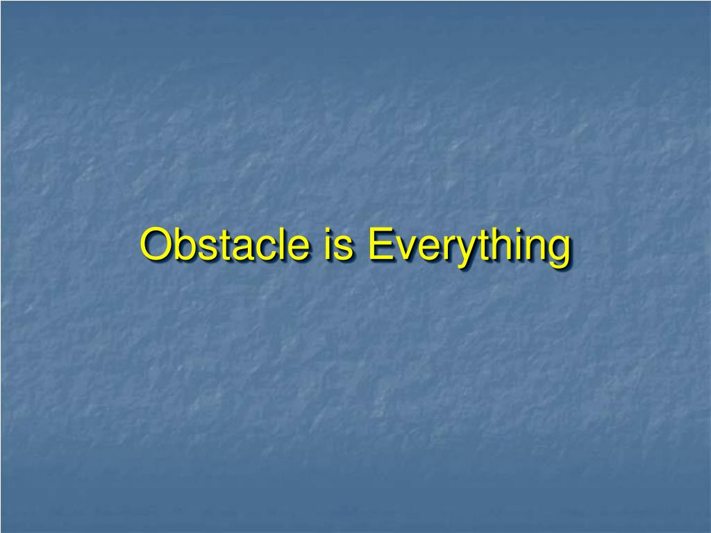 Obstacle is Everything