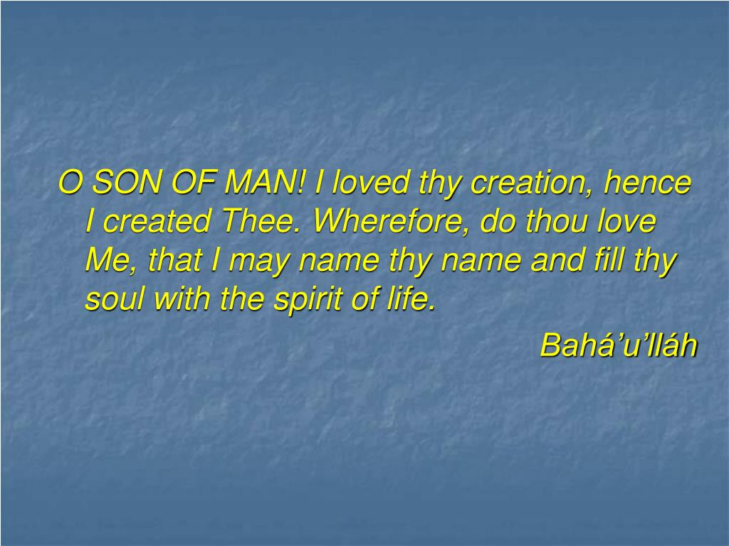 O SON OF MAN! I loved thy creation, hence I created Thee. Wherefore, do thou love Me, that I may name thy name and fill thy soul with the spirit of life.