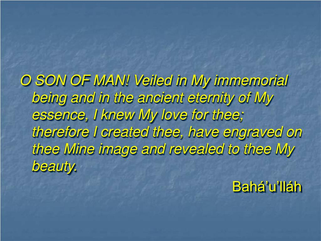O SON OF MAN! Veiled in My immemorial being and in the ancient eternity of My essence, I knew My love for thee; therefore I created thee, have engraved on thee Mine image and revealed to thee My beauty.