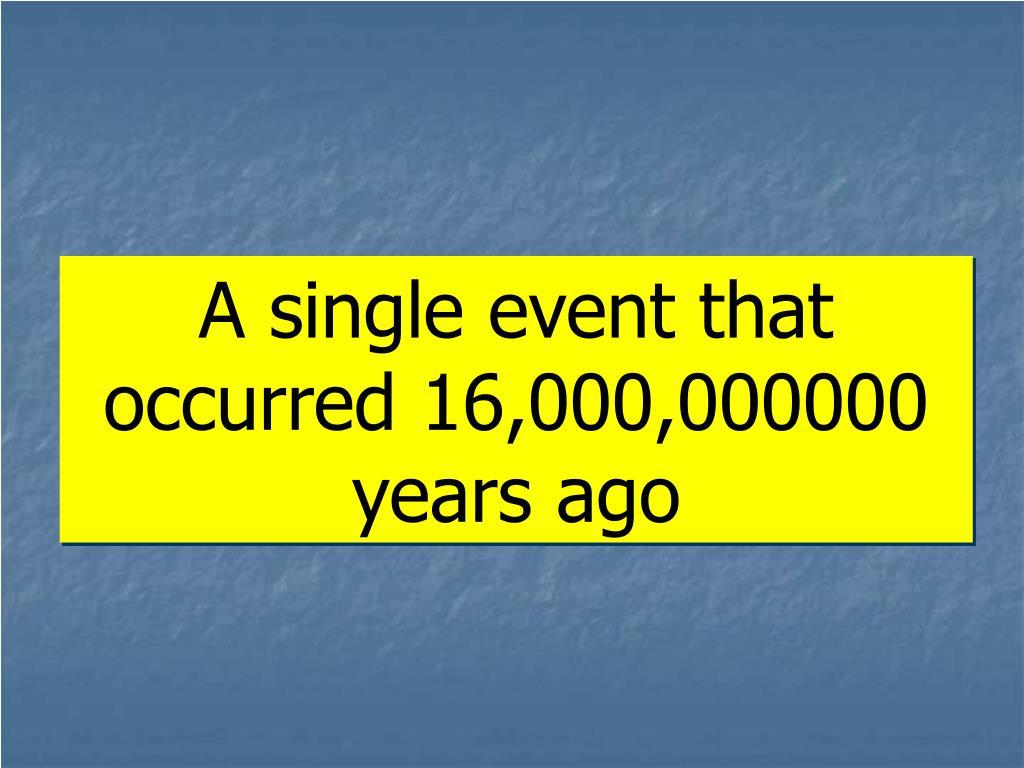 A single event that occurred 16,000,000000 years ago