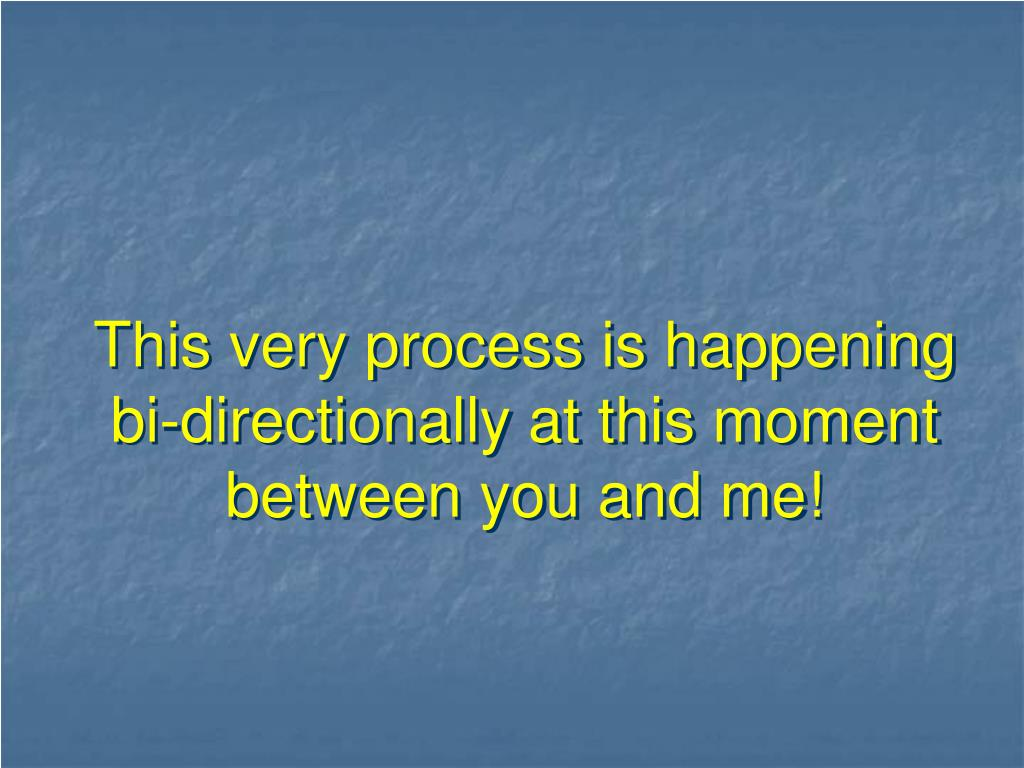 This very process is happening bi-directionally at this moment between you and me!
