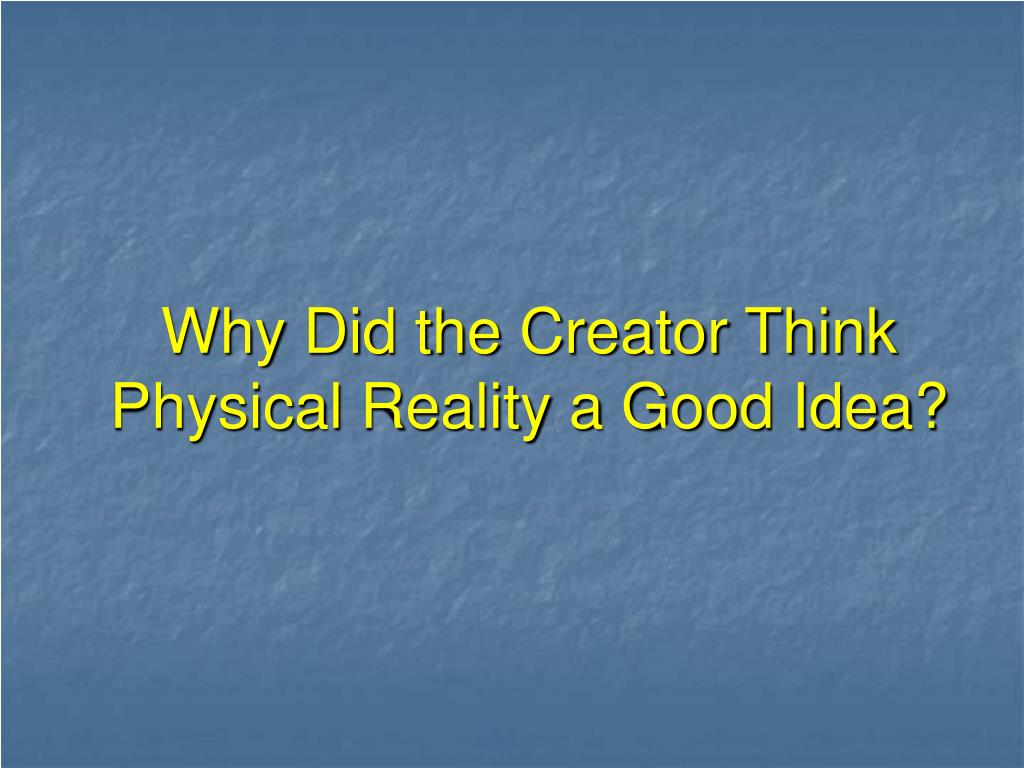 Why Did the Creator Think Physical Reality a Good Idea?