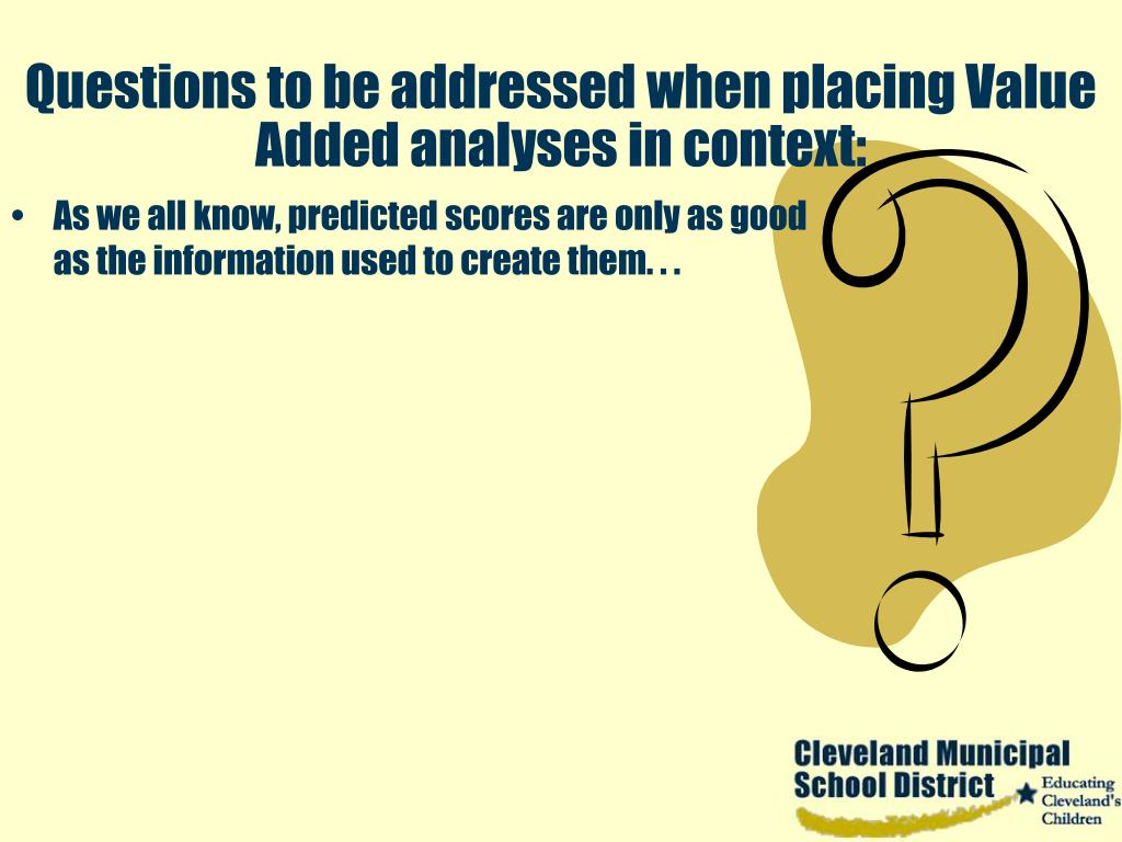 Questions to be addressed when placing Value Added analyses in context: