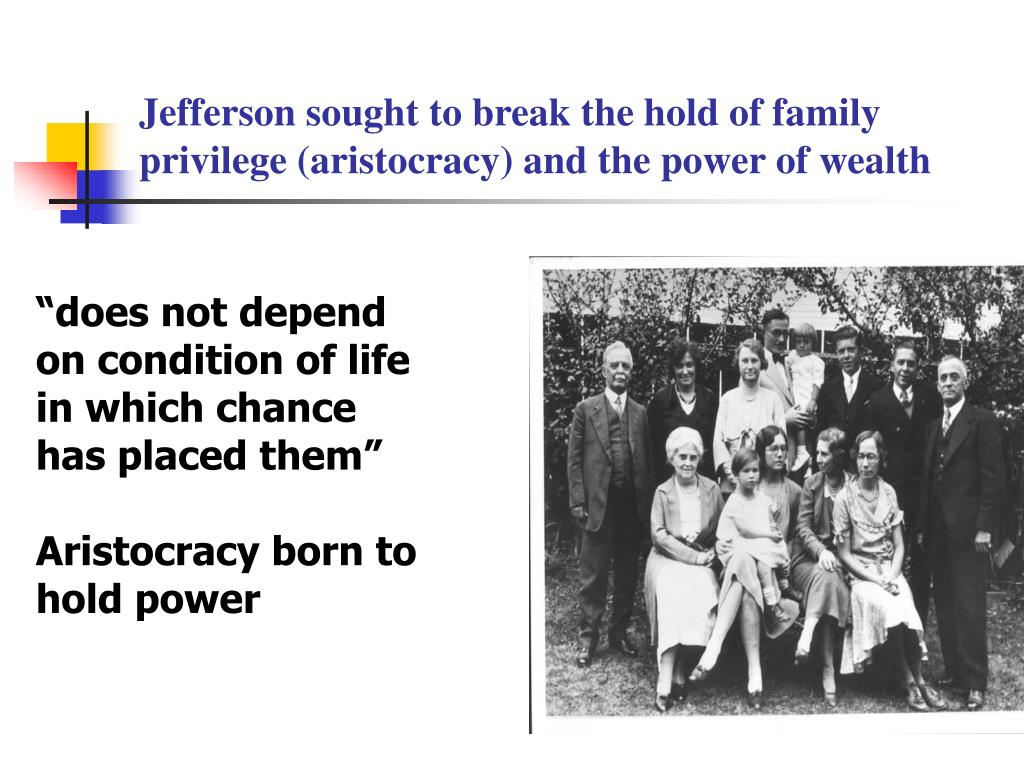 Jefferson sought to break the hold of family privilege (aristocracy) and the power of wealth