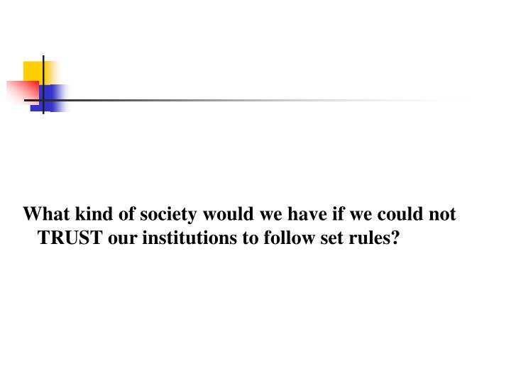 What kind of society would we have if we could not TRUST our institutions to follow set rules?