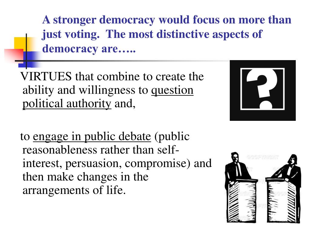 A stronger democracy would focus on more than just voting.  The most distinctive aspects of democracy are…..