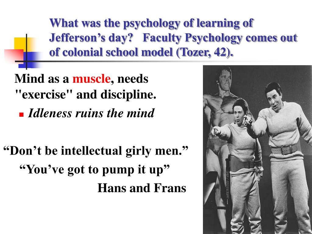 What was the psychology of learning of Jefferson's day?   Faculty Psychology comes out of colonial school model (Tozer, 42).