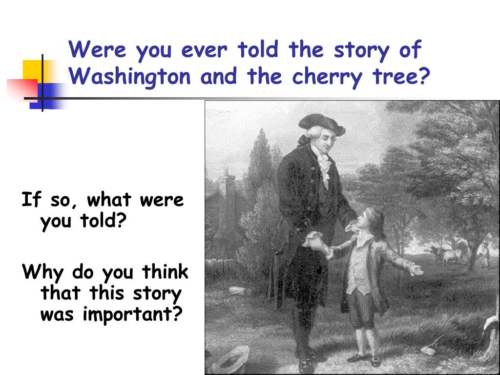 Were you ever told the story of Washington and the cherry tree?