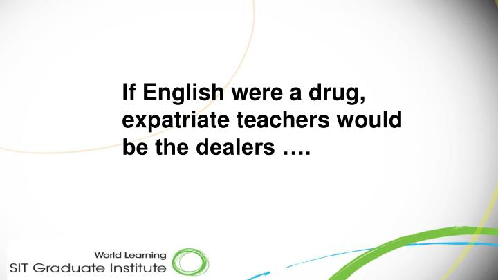 If English were a drug, expatriate teachers would be the dealers ….