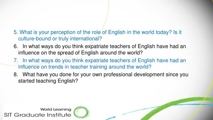 5. What is your perception of the role of English in the world today? Is it culture-bound or truly international?