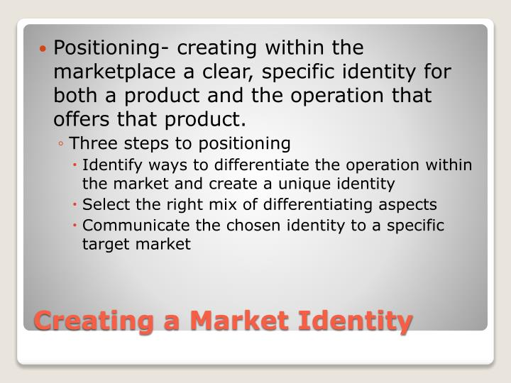 Positioning- creating within the marketplace a clear, specific identity for both a product and the operation that offers that product.