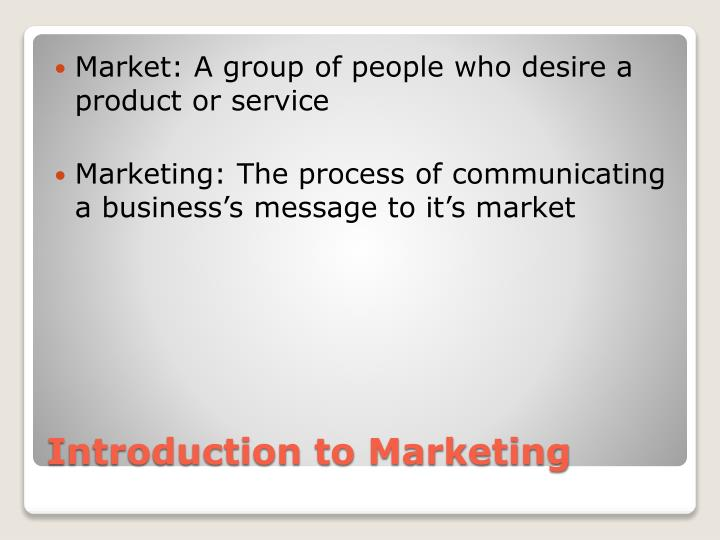 Market: A group of people who desire a product or service