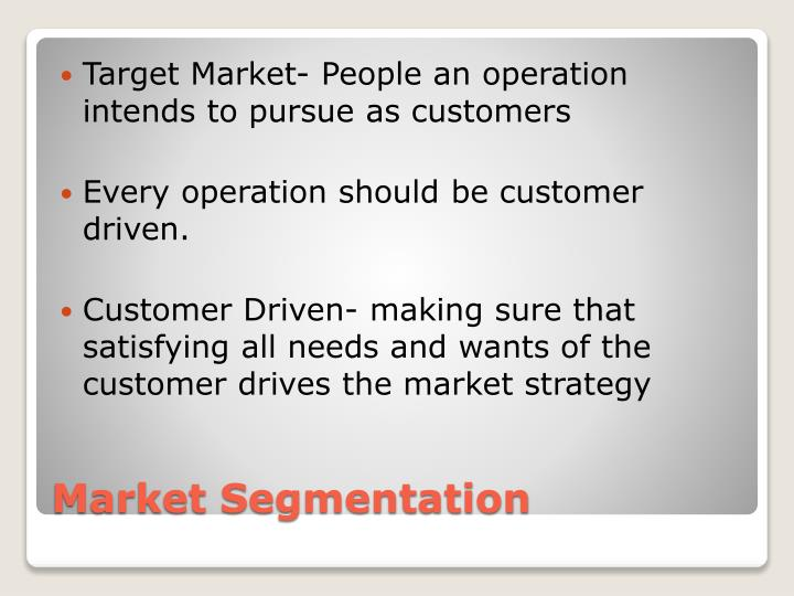 Target Market- People an operation intends to pursue as customers