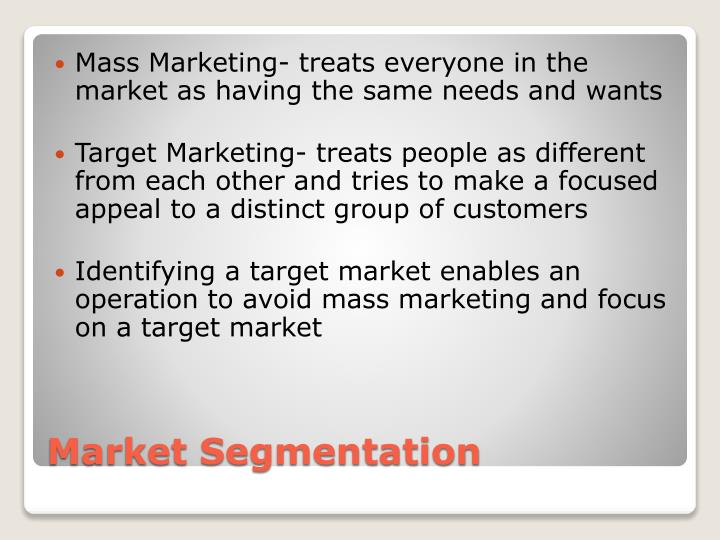 Mass Marketing- treats everyone in the market as having the same needs and wants