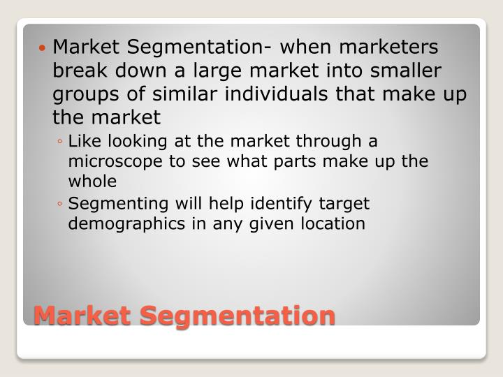 Market Segmentation- when marketers break down a large market into smaller groups of similar individuals that make up the market