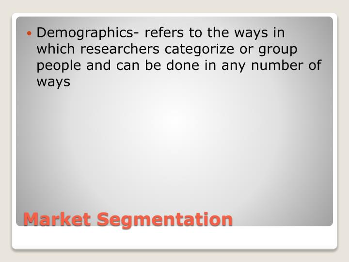 Demographics- refers to the ways in which researchers categorize or group people and can be done in any number of ways