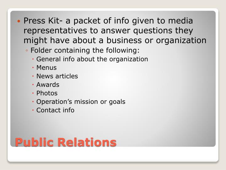 Press Kit- a packet of info given to media representatives to answer questions they might have about a business or organization