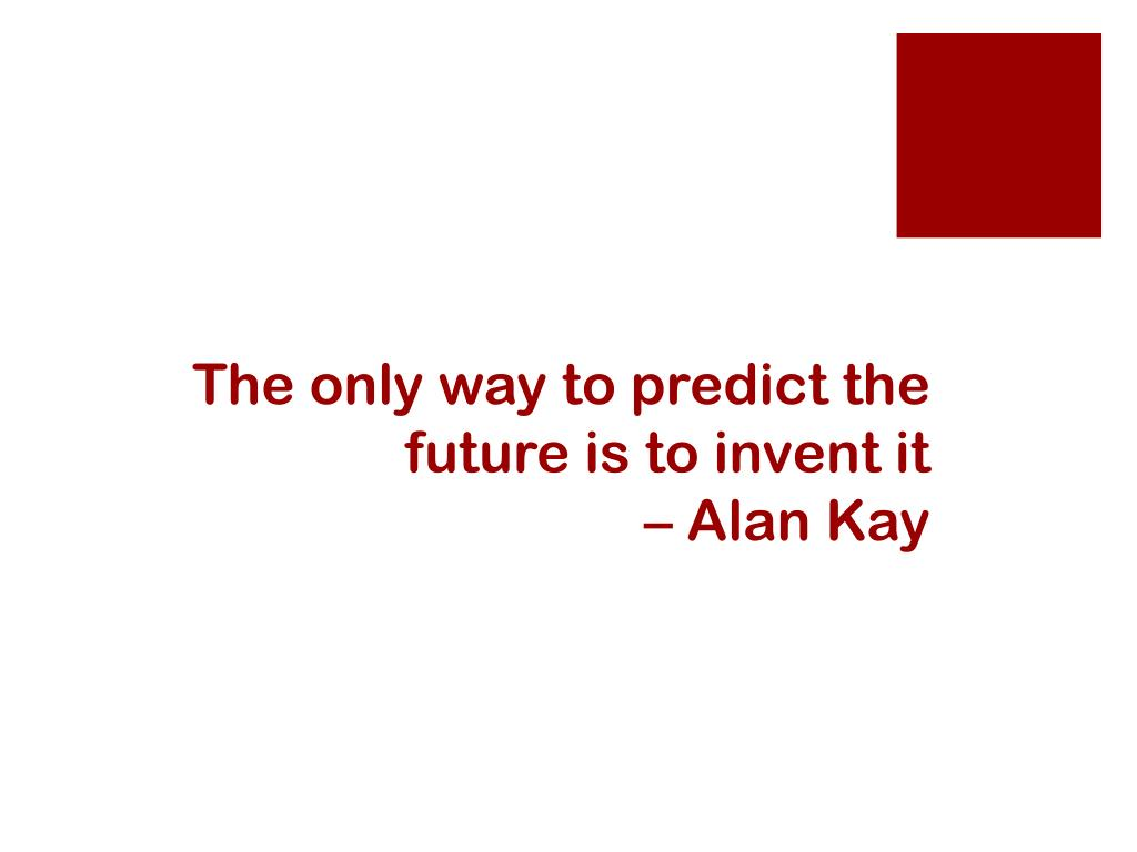 The only way to predict the future is to invent it