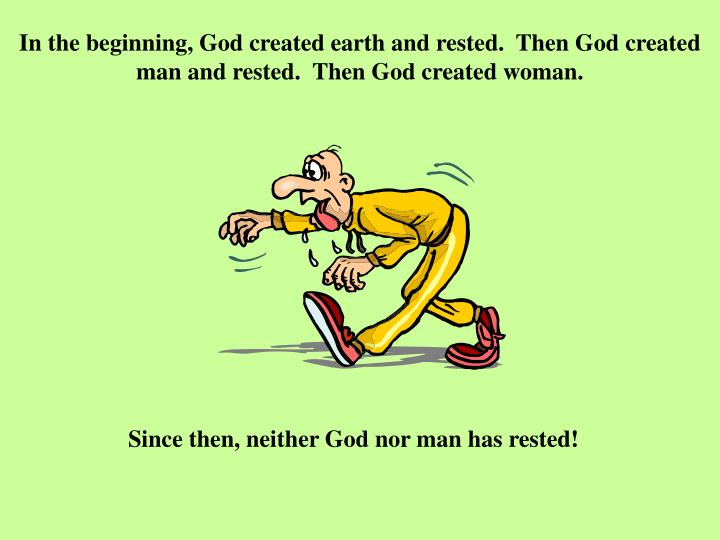 In the beginning, God created earth and rested.  Then God created