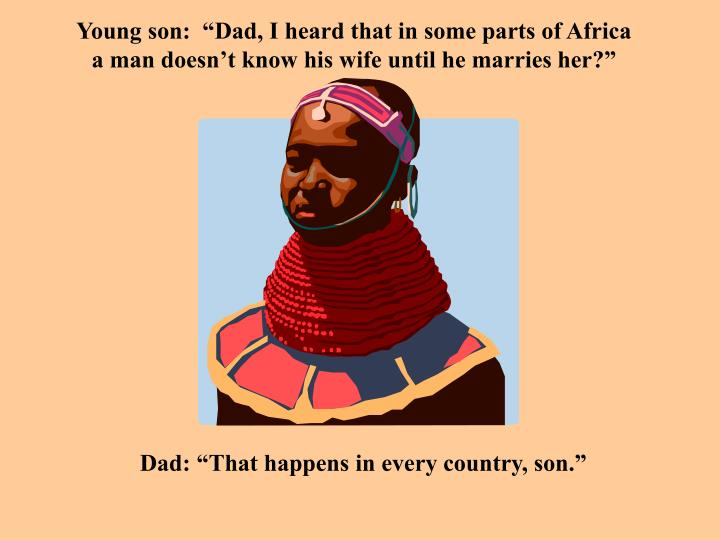 "Young son:  ""Dad, I heard that in some parts of Africa a man doesn't know his wife until he marries her?"""