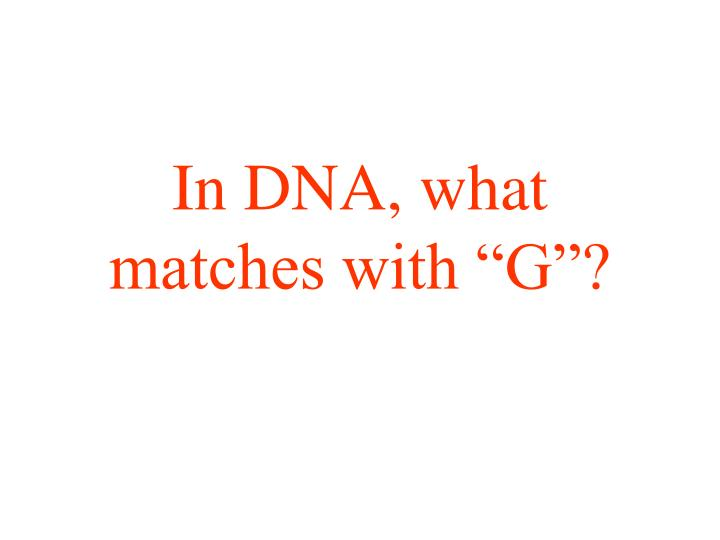 "In DNA, what matches with ""G""?"