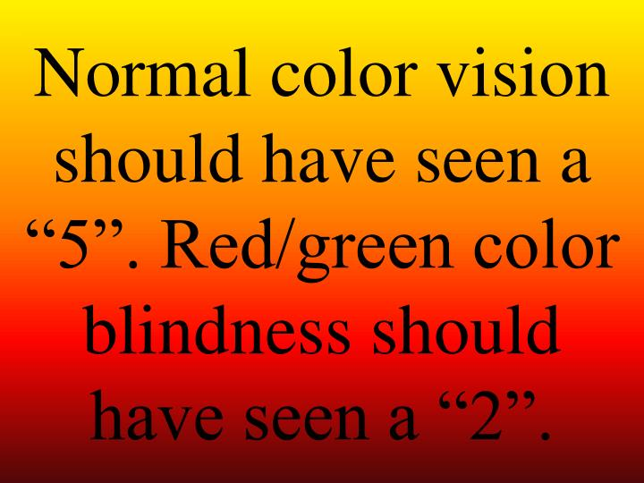 "Normal color vision should have seen a ""5"". Red/green color blindness should have seen a ""2""."