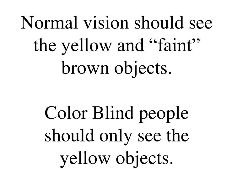 "Normal vision should see the yellow and ""faint"" brown objects."
