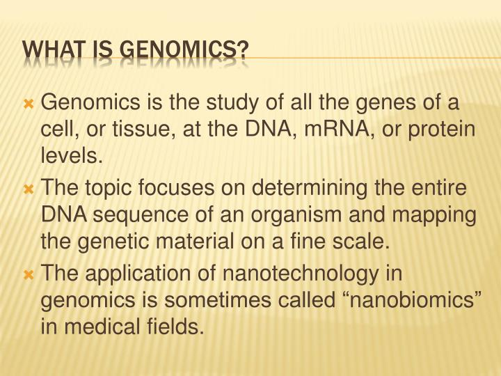 Genomics is the study of all the genes of a cell, or tissue, at the DNA, mRNA, or protein levels.